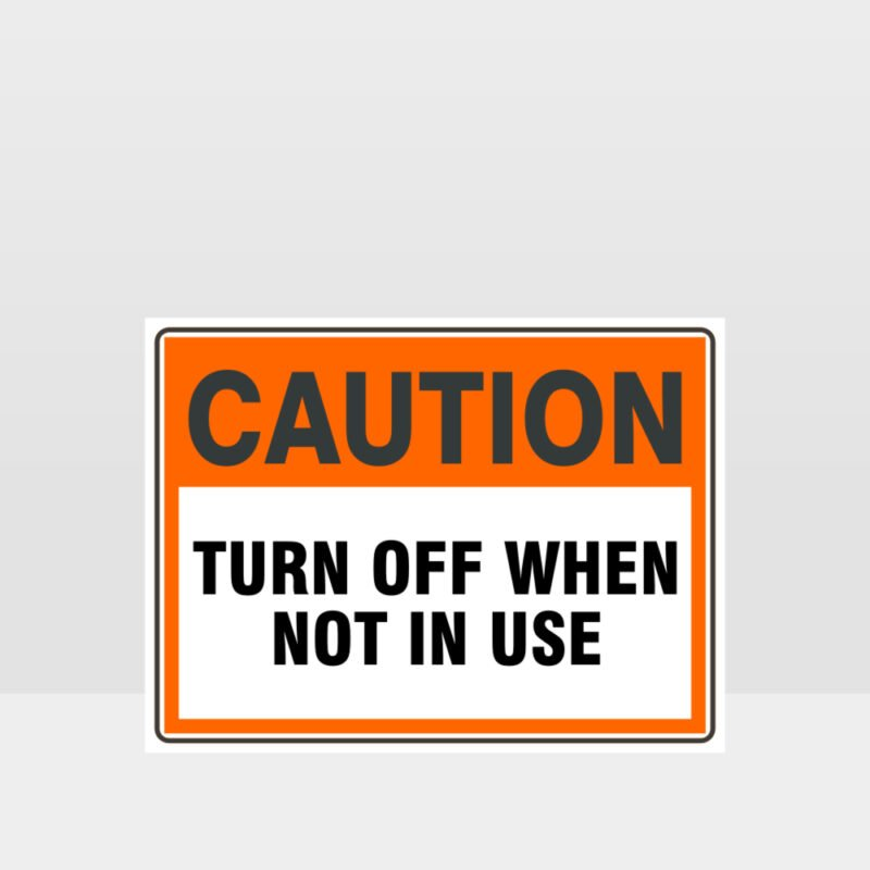 Caution Turn Off When Not In Use Sign